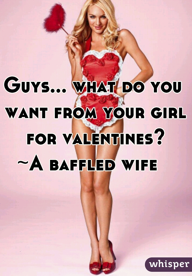 Guys... what do you want from your girl for valentines? ~A baffled wife
