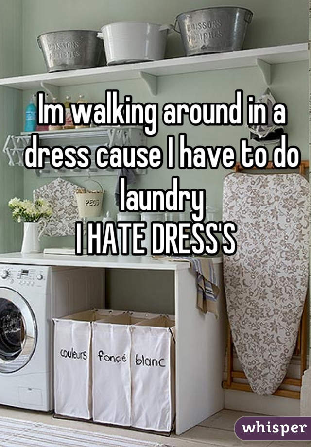 Im walking around in a dress cause I have to do laundry  I HATE DRESS'S