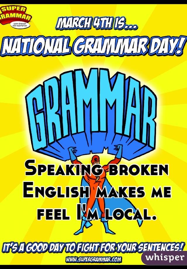 Speaking broken English makes me feel I'm local.
