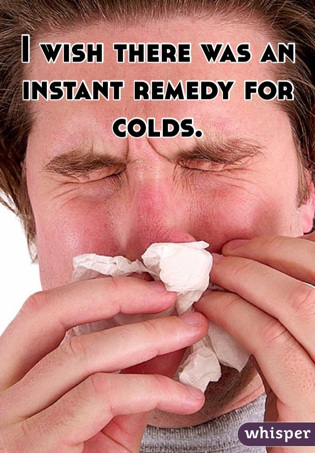 I wish there was an instant remedy for colds.