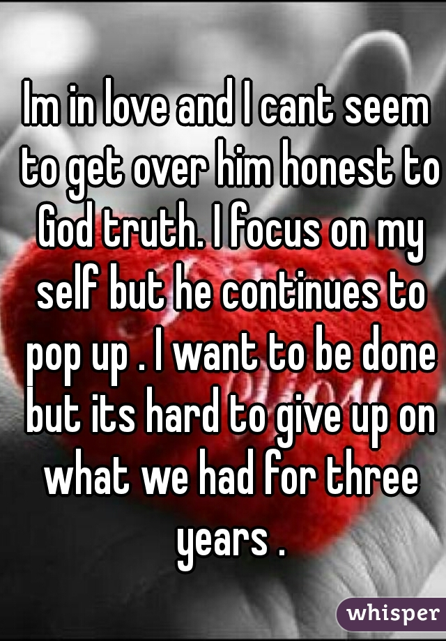 Im in love and I cant seem to get over him honest to God truth. I focus on my self but he continues to pop up . I want to be done but its hard to give up on what we had for three years .