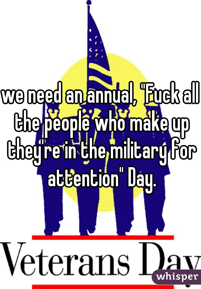 """we need an annual, """"Fuck all the people who make up they're in the military for attention"""" Day."""