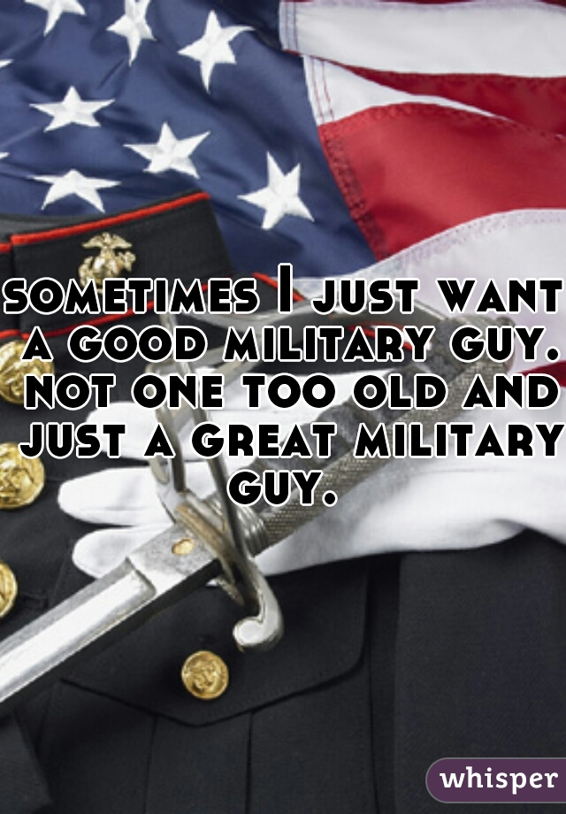 sometimes I just want a good military guy. not one too old and just a great military guy.