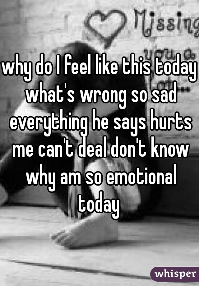 why do I feel like this today what's wrong so sad everything he says hurts me can't deal don't know why am so emotional today