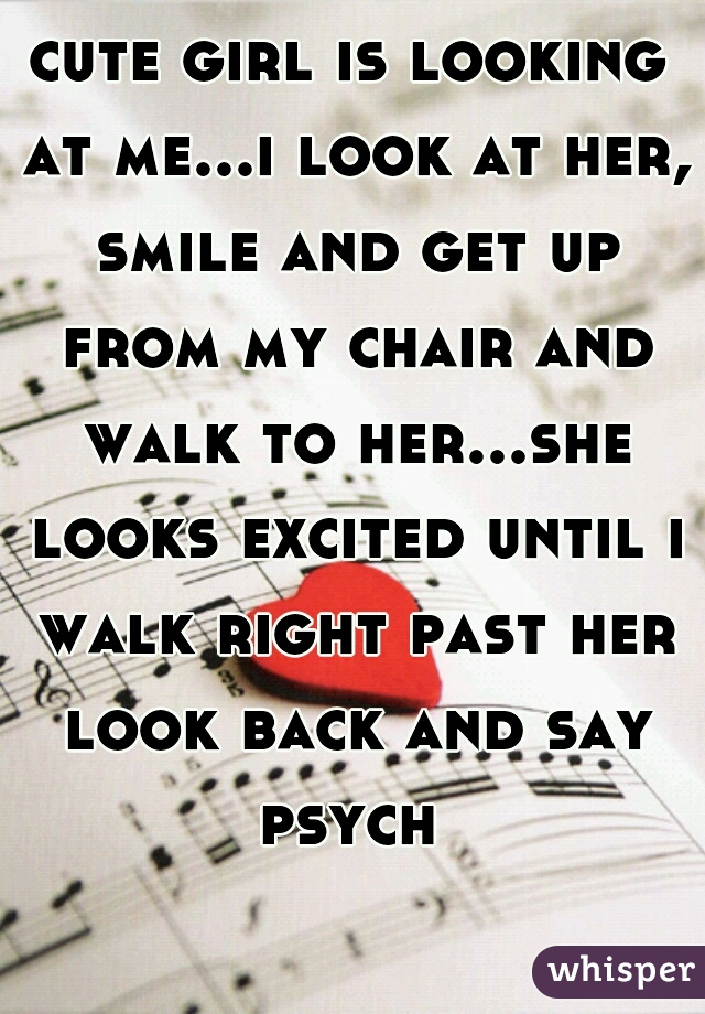 cute girl is looking at me...i look at her, smile and get up from my chair and walk to her...she looks excited until i walk right past her look back and say psych