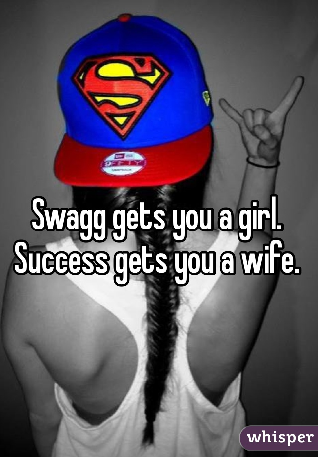 Swagg gets you a girl. Success gets you a wife.