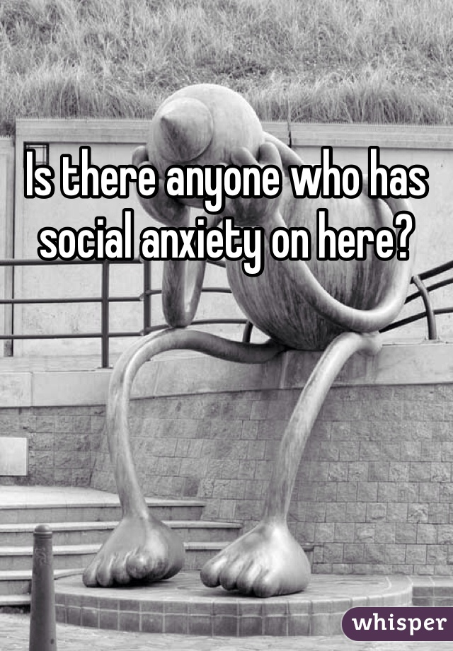 Is there anyone who has social anxiety on here?