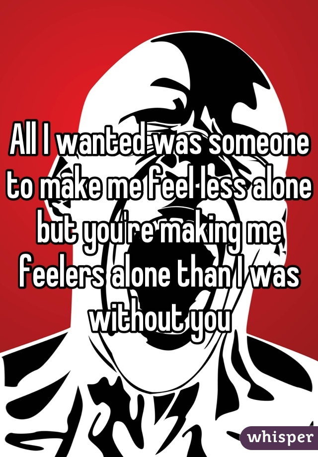 All I wanted was someone to make me feel less alone but you're making me feelers alone than I was without you