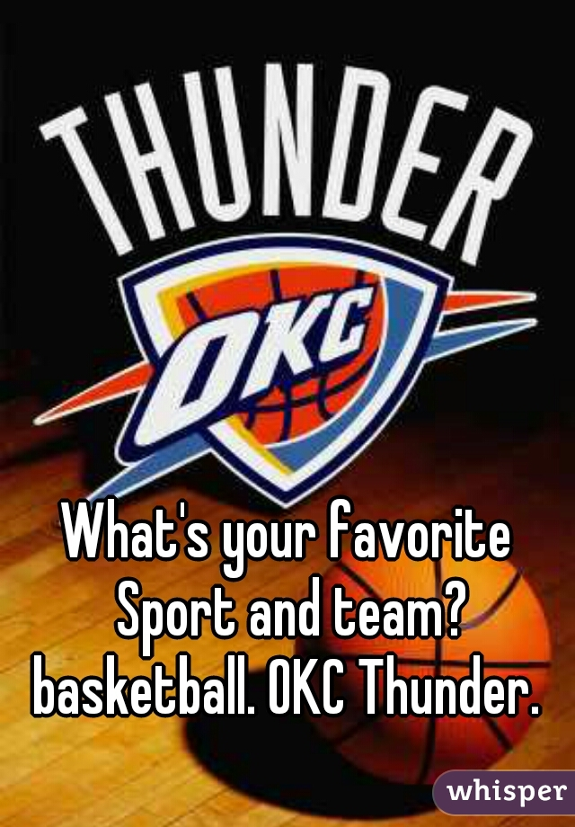 What's your favorite Sport and team?  basketball. OKC Thunder.