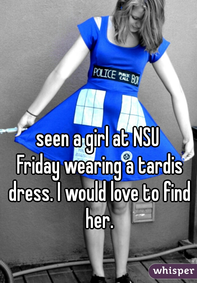 seen a girl at NSU  Friday wearing a tardis dress. I would love to find her.