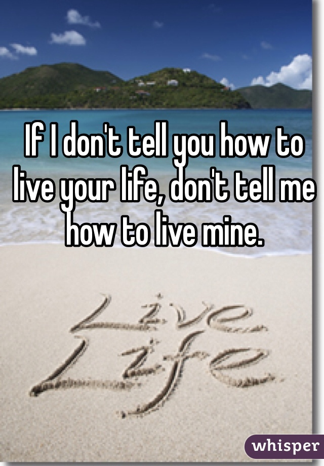 If I don't tell you how to live your life, don't tell me how to live mine.
