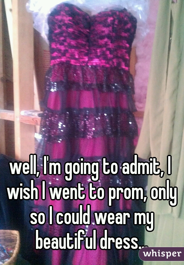 well, I'm going to admit, I wish I went to prom, only so I could wear my beautiful dress...