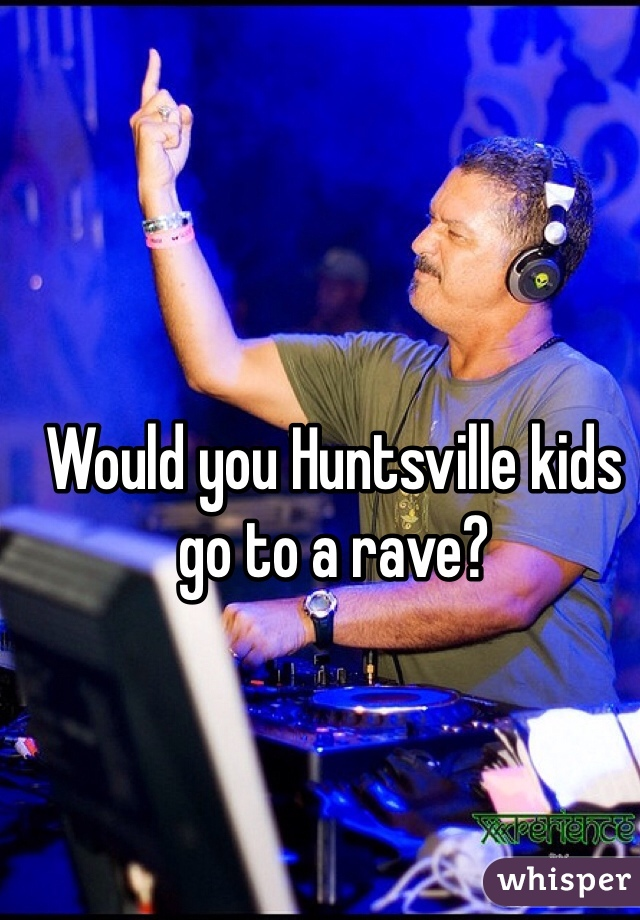 Would you Huntsville kids go to a rave?