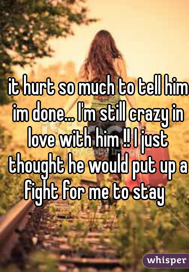 it hurt so much to tell him im done... I'm still crazy in love with him !! I just thought he would put up a fight for me to stay