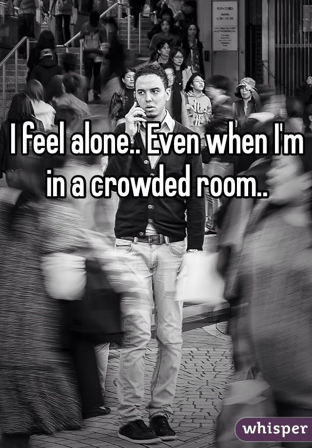 I feel alone.. Even when I'm in a crowded room..