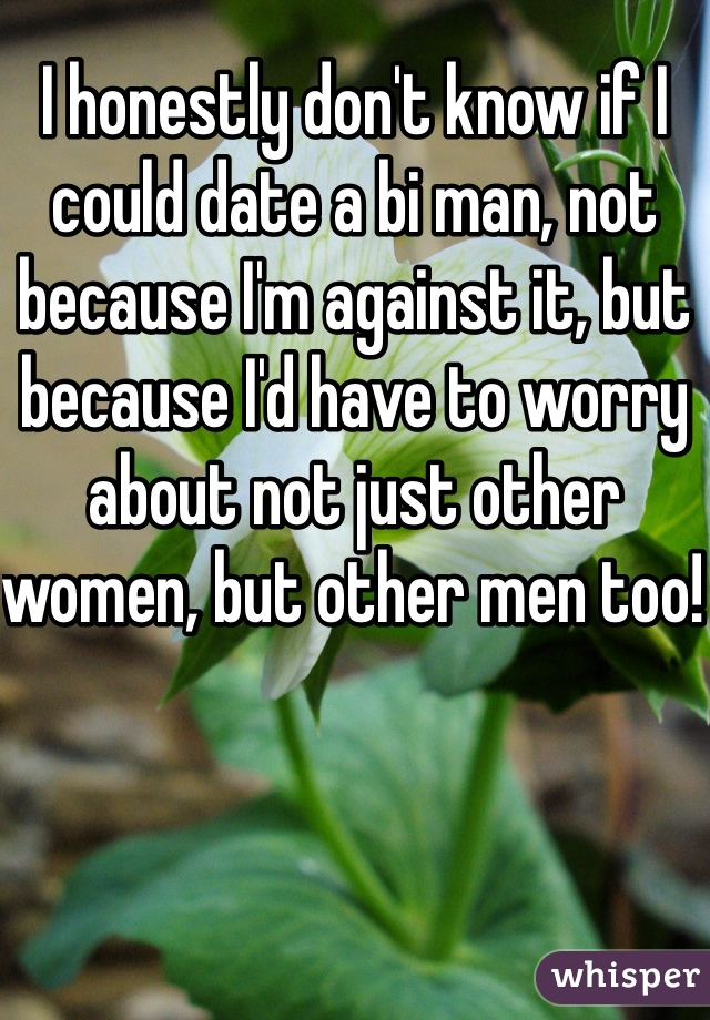I honestly don't know if I could date a bi man, not because I'm against it, but because I'd have to worry about not just other women, but other men too!