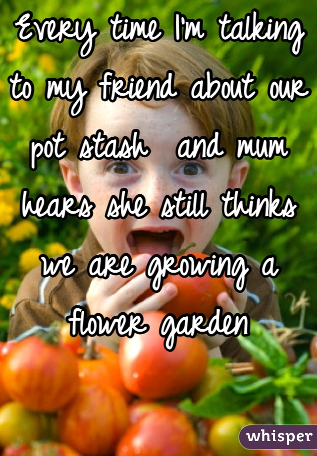 Every time I'm talking to my friend about our pot stash  and mum hears she still thinks we are growing a flower garden