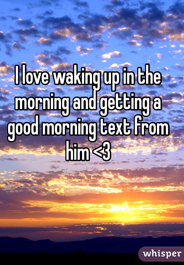 I love waking up in the morning and getting a good morning text from him <3