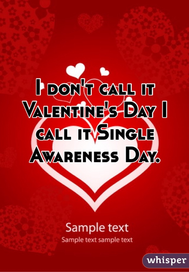 I don't call it Valentine's Day I call it Single Awareness Day.