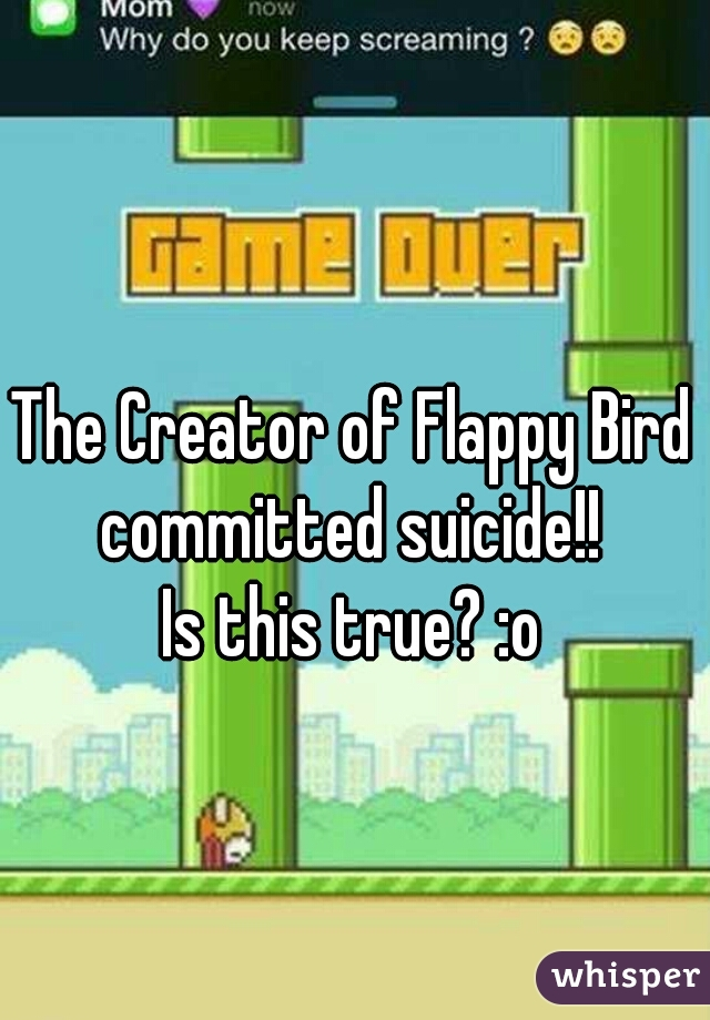 The Creator of Flappy Bird committed suicide!!  Is this true? :o