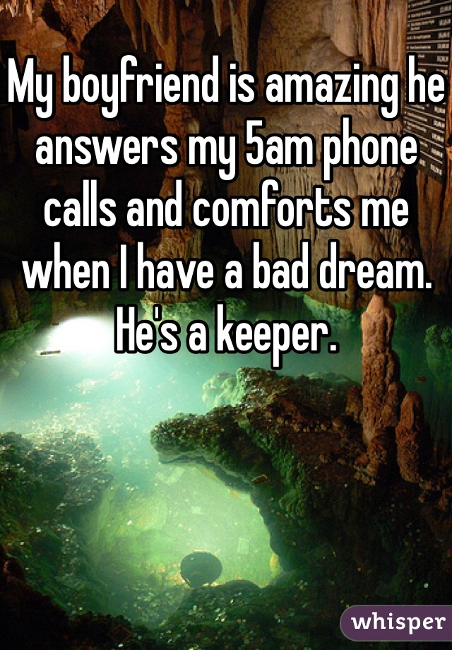My boyfriend is amazing he answers my 5am phone calls and comforts me when I have a bad dream. He's a keeper.