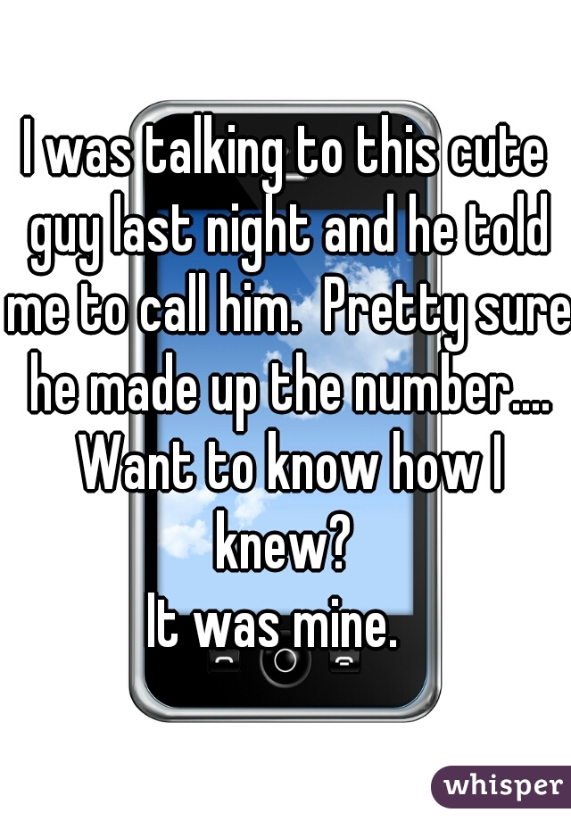 I was talking to this cute guy last night and he told me to call him.  Pretty sure he made up the number.... Want to know how I knew?   It was mine.