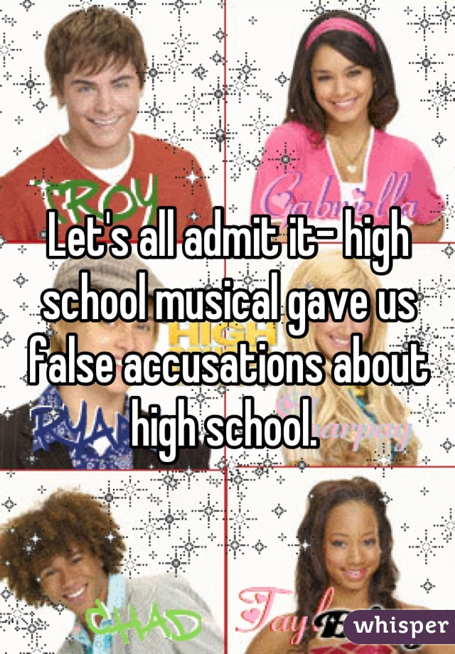 Let's all admit it- high school musical gave us false accusations about high school.