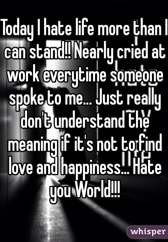 Today I hate life more than I can stand!! Nearly cried at work everytime someone spoke to me... Just really don't understand the meaning if it's not to find love and happiness... Hate you World!!!