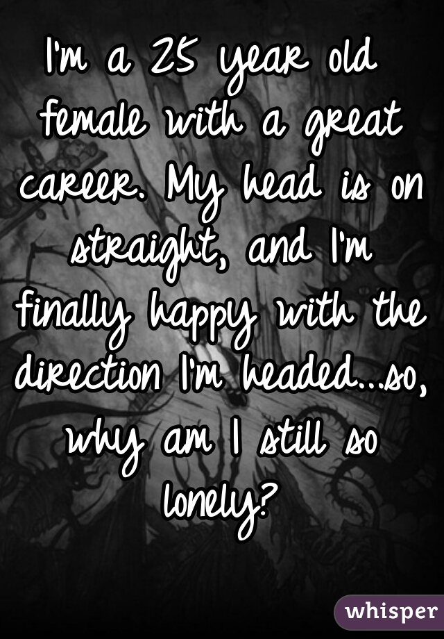 I'm a 25 year old female with a great career. My head is on straight, and I'm finally happy with the direction I'm headed...so, why am I still so lonely?