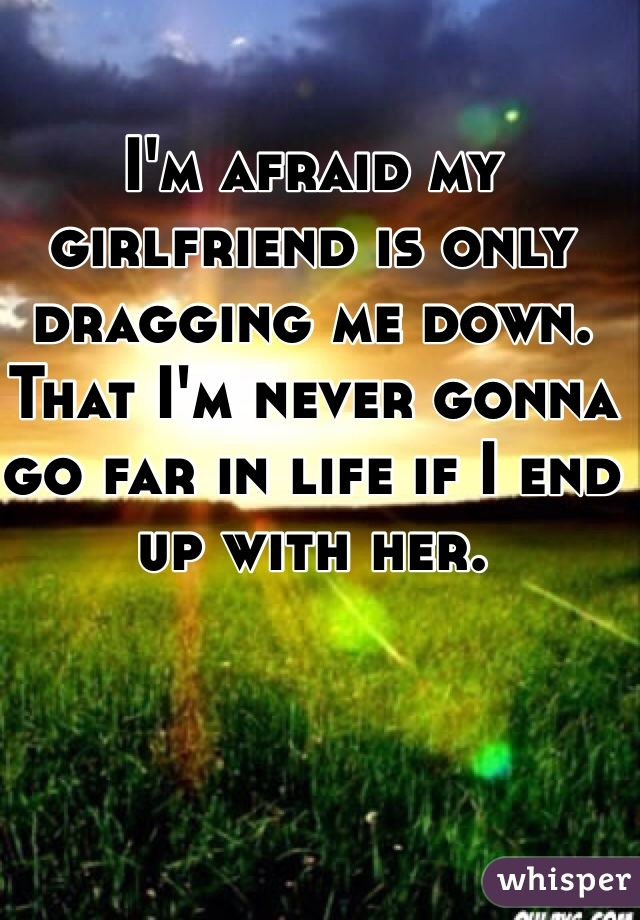 I'm afraid my girlfriend is only dragging me down. That I'm never gonna go far in life if I end up with her.