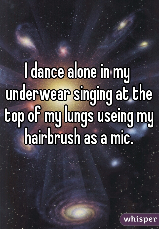 I dance alone in my underwear singing at the top of my lungs useing my hairbrush as a mic.