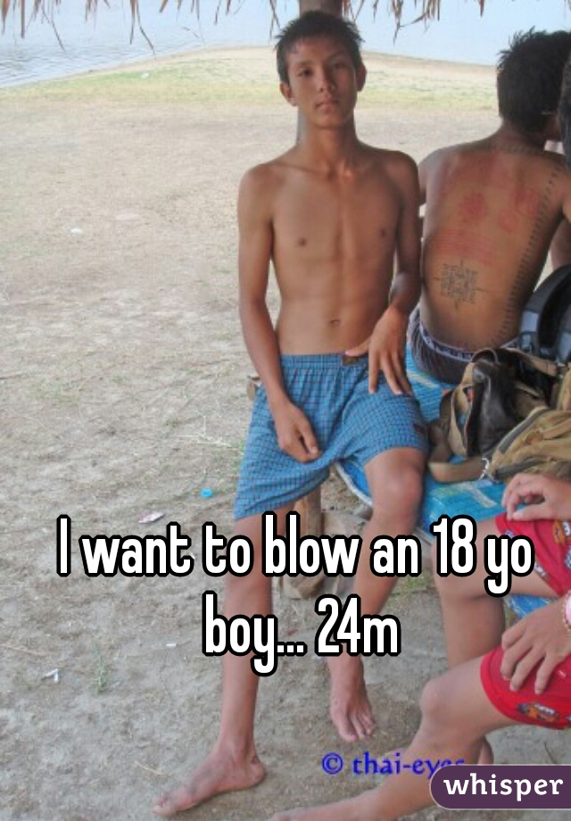 I want to blow an 18 yo boy... 24m