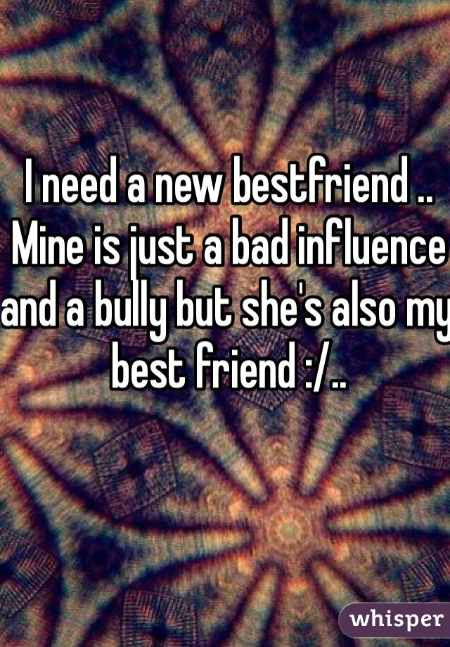 I need a new bestfriend .. Mine is just a bad influence and a bully but she's also my best friend :/..