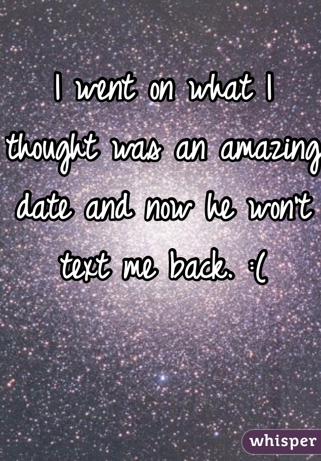I went on what I thought was an amazing date and now he won't text me back. :(