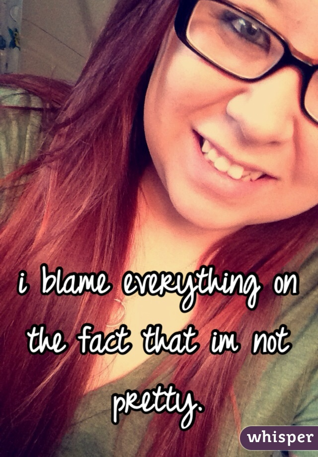 i blame everything on the fact that im not pretty.