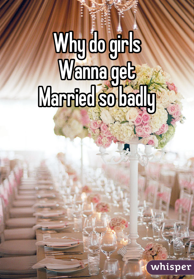 Why do girls Wanna get Married so badly