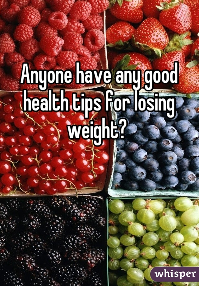Anyone have any good health tips for losing weight?