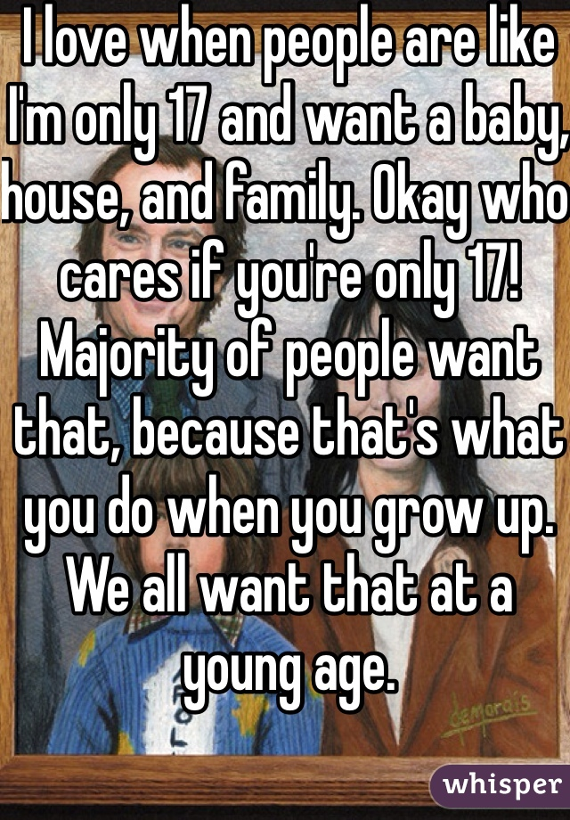 I love when people are like I'm only 17 and want a baby, house, and family. Okay who cares if you're only 17! Majority of people want that, because that's what you do when you grow up. We all want that at a young age.