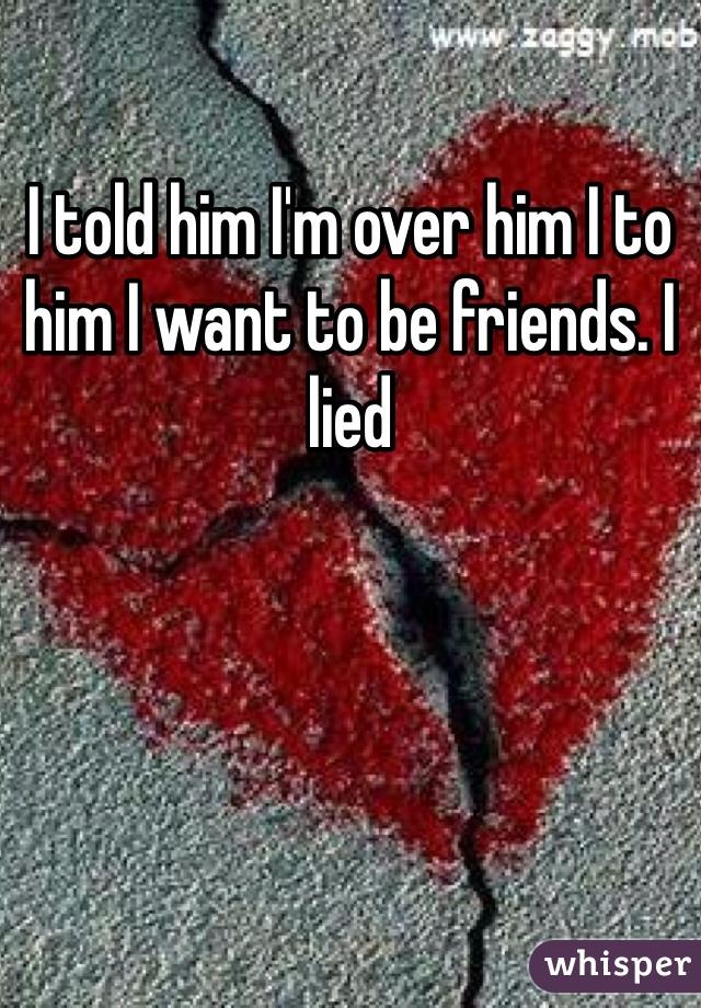 I told him I'm over him I to him I want to be friends. I lied