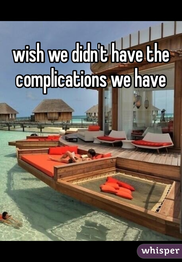 wish we didn't have the complications we have