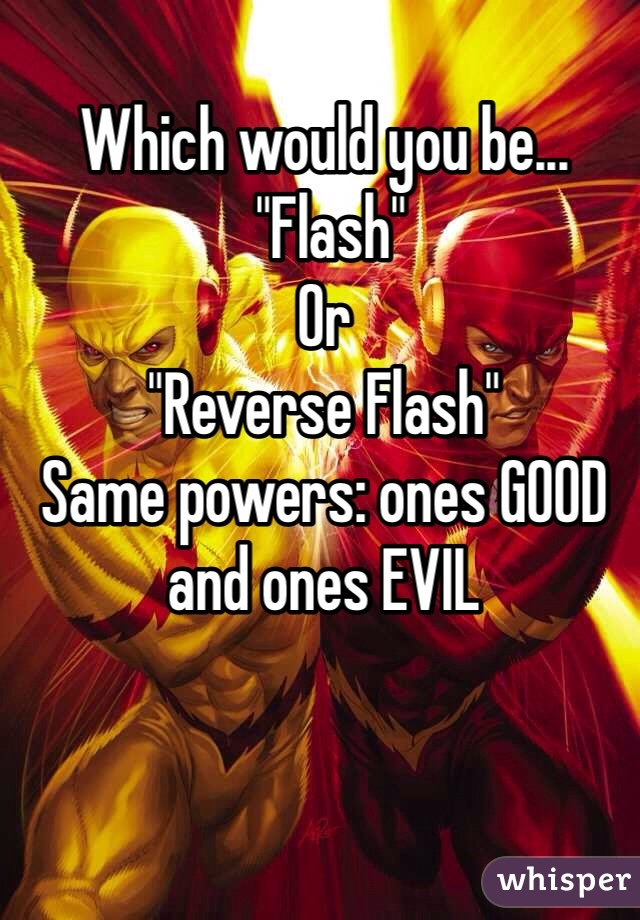 """Which would you be...  """"Flash"""" Or """"Reverse Flash"""" Same powers: ones GOOD and ones EVIL"""