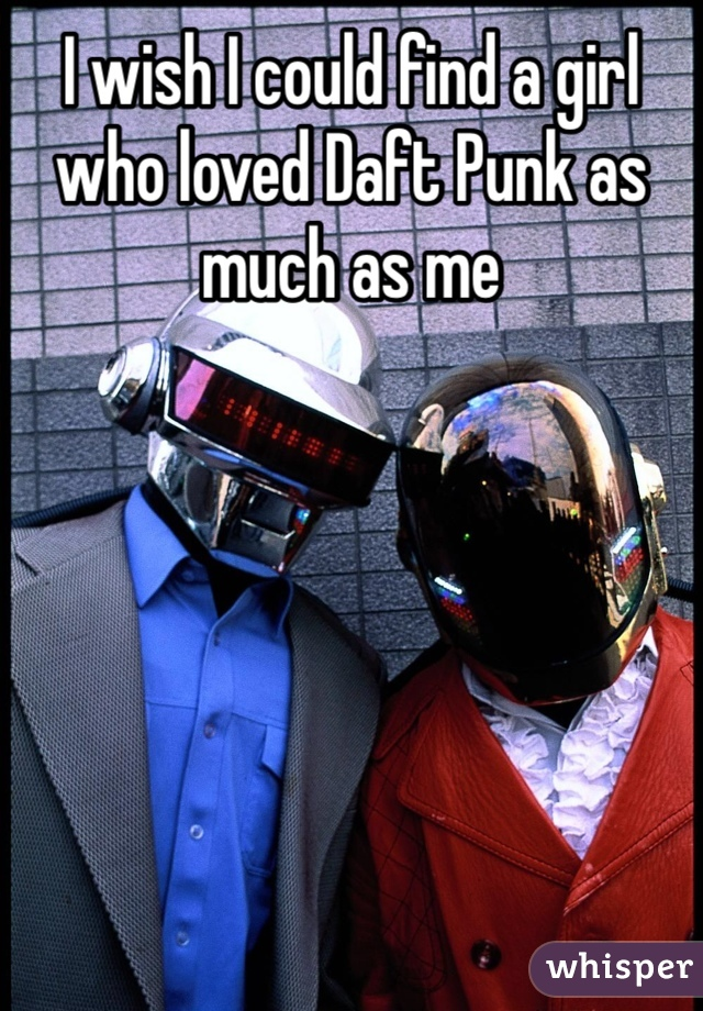 I wish I could find a girl who loved Daft Punk as much as me