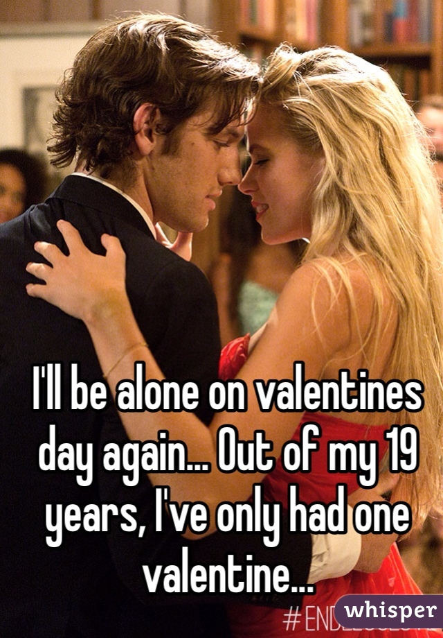 I'll be alone on valentines day again... Out of my 19 years, I've only had one valentine...