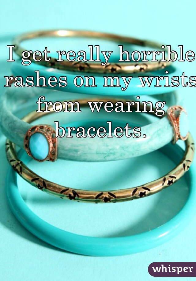 I get really horrible rashes on my wrists from wearing bracelets.