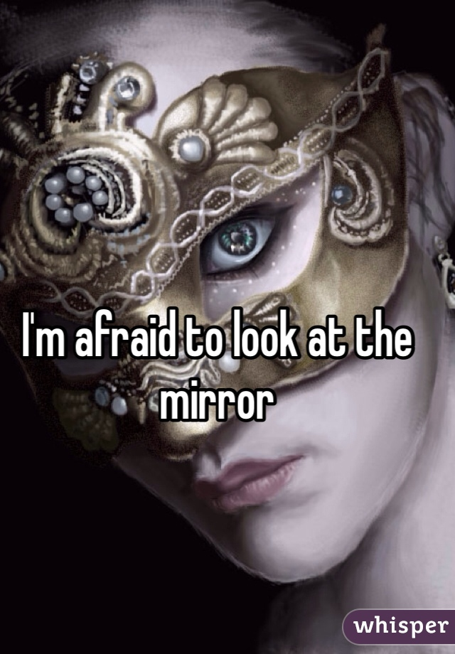 I'm afraid to look at the mirror