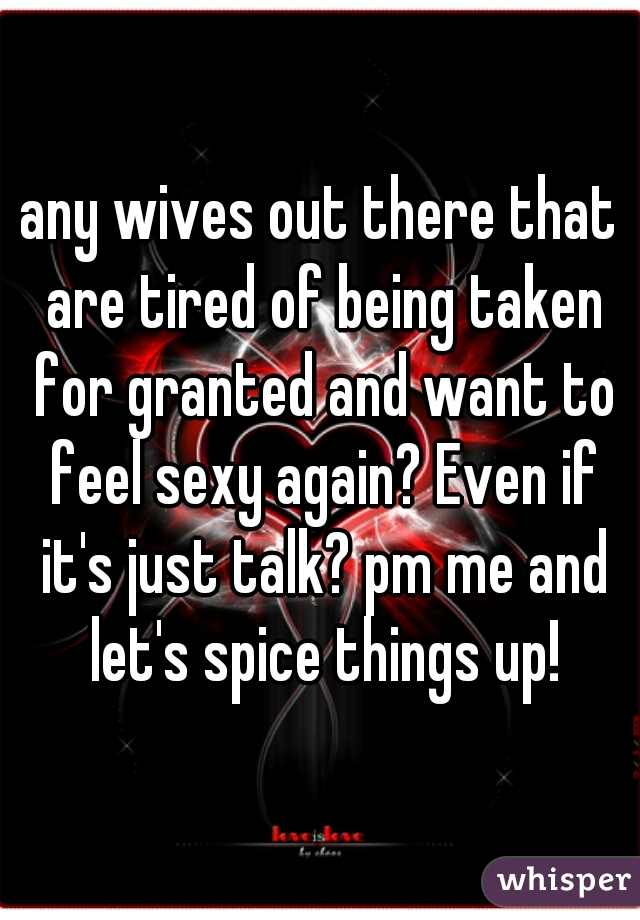any wives out there that are tired of being taken for granted and want to feel sexy again? Even if it's just talk? pm me and let's spice things up!