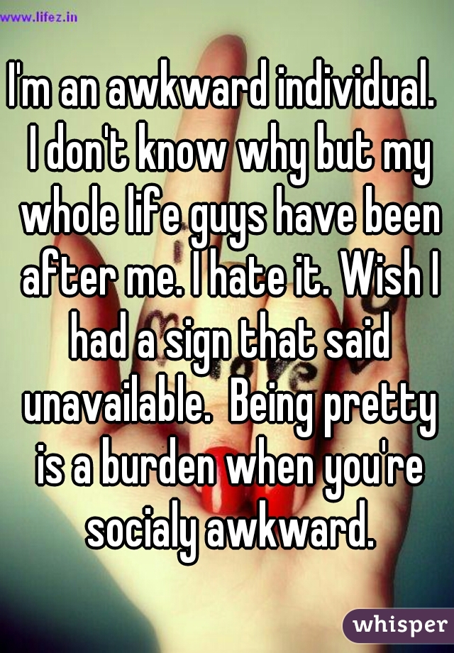 I'm an awkward individual.  I don't know why but my whole life guys have been after me. I hate it. Wish I had a sign that said unavailable.  Being pretty is a burden when you're socialy awkward.