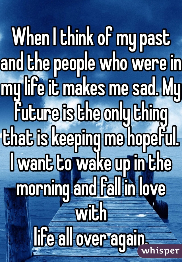 When I think of my past and the people who were in my life it makes me sad. My future is the only thing that is keeping me hopeful. I want to wake up in the morning and fall in love with life all over again.