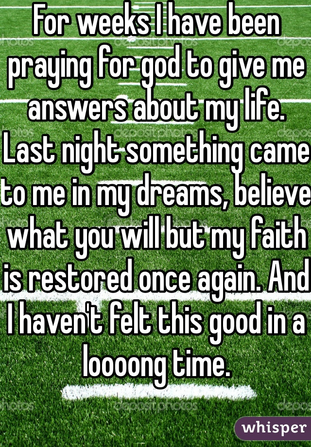 For weeks I have been praying for god to give me answers about my life. Last night something came to me in my dreams, believe what you will but my faith is restored once again. And I haven't felt this good in a loooong time.