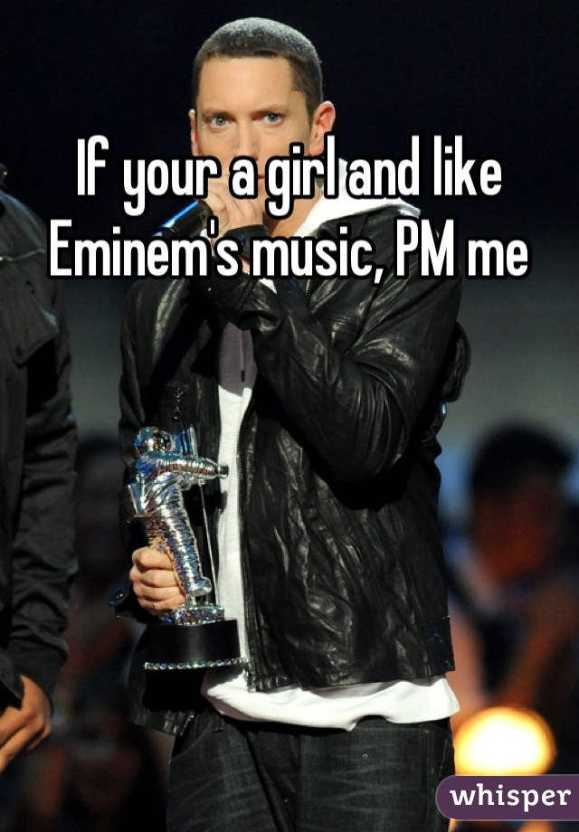 If your a girl and like Eminem's music, PM me